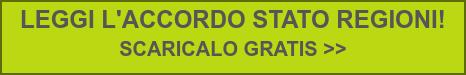 LEGGI L'ACCORDO STATO REGIONI!  SCARICALO GRATIS >>