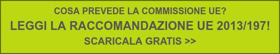 COSA PREVEDE LA COMMISSIONE UE?  LEGGI LA RACCOMANDAZIONE UE 2013/197!  SCARICALA GRATIS >>