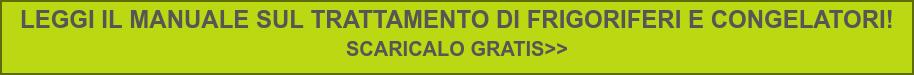 LEGGI IL MANUALE SUL TRATTAMENTO DI FRIGORIFERI E CONGELATORI!  SCARICALO GRATIS>>