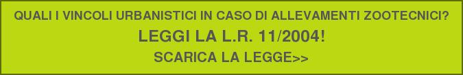QUALI I VINCOLI URBANISTICI IN CASO DI ALLEVAMENTI ZOOTECNICI?  LEGGI LA L.R. 11/2004!  SCARICA LA LEGGE>>