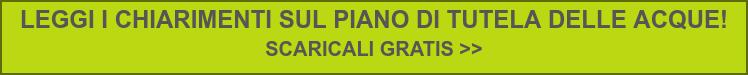 LEGGI I CHIARIMENTI SUL PIANO DI TUTELA DELLE ACQUE!  SCARICALI GRATIS >>