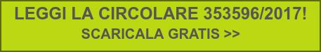 LEGGI LA CIRCOLARE 353596/2017!  SCARICALA GRATIS >>