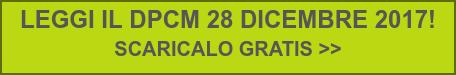 LEGGI IL DPCM 28 DICEMBRE 2017!  SCARICALO GRATIS >>