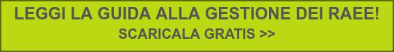 LEGGI LA GUIDA ALLA GESTIONE DEI RAEE!  SCARICALA GRATIS >>