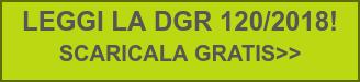 LEGGI LA DGR 120/2018!  SCARICALA GRATIS>>
