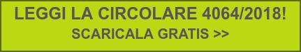 LEGGI LA CIRCOLARE 4064/2018!  SCARICALA GRATIS >>