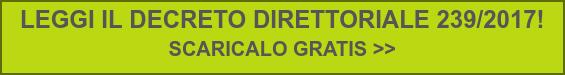 LEGGI IL DECRETO DIRETTORIALE 239/2017!  SCARICALO GRATIS >>
