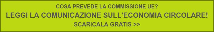 COSA PREVEDE LA COMMISSIONE UE?  LEGGI LA COMUNICAZIONE SULL'ECONOMIA CIRCOLARE!  SCARICALA GRATIS >>