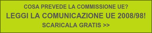 COSA PREVEDE LA COMMISSIONE UE?  LEGGI LA COMUNICAZIONE UE 2008/98!  SCARICALA GRATIS >>