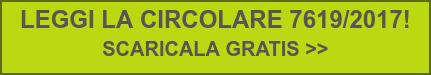 LEGGI LA CIRCOLARE 7619/2017!  SCARICALA GRATIS >>