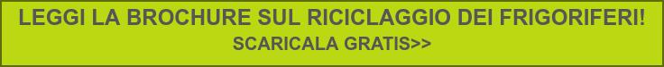 LEGGI LA BROCHURE SUL RICICLAGGIO DEI FRIGORIFERI!  SCARICALA GRATIS>>