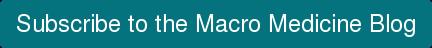Subscribe to the Macro Medicine Blog