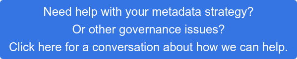 Need help with your metadata strategy? Or other governance issues? Click here for a conversation about how we can help.
