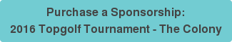 Purchase a Sponsorship:  2016 Topgolf Tournament - The Colony