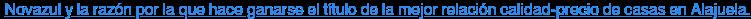 Novazul y la razón por la que haceganarse el título de la mejor relación  calidad-precio de casas en Alajuela.  <https://www.fomentourbano.co.cr/blog-para-comprar-una-propiedad/que-hace-a-novazul-ganarse-el-titulo-de-las-mejores-casas-en-alajuela>