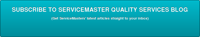 SUBSCRIBE TO SERVICEMASTER QUALITY SERVICES BLOG (Get ServiceMasters' latest articles straight to your inbox)