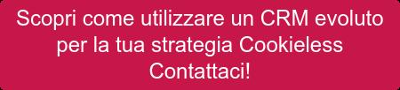Scopri come utilizzare un CRM evoluto  per la tua strategia Cookieless  Contattaci!