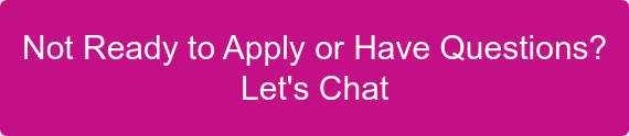 Not Ready to Apply or Have Questions? Let's Chat