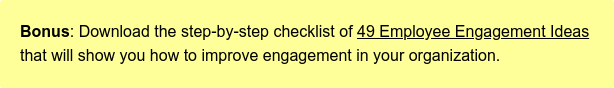 Bonus: Download the step-by-step checklist of 49 Employee Engagement Ideas that  will show you how to improve engagement in your organization.