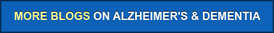 MORE BLOGS ON ALZHEIMER'S & DEMENTIA
