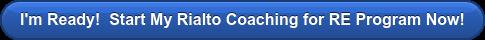 I'm Ready! Start My Rialto Coaching for RE Program Now!