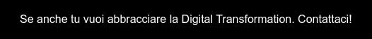 Se anche tu vuoi abbracciare la Digital Transformation, contattaci subito