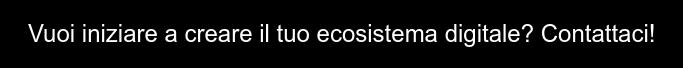 Vuoi iniziare a creare il tuo ecosistema digitale?  Contattaci!