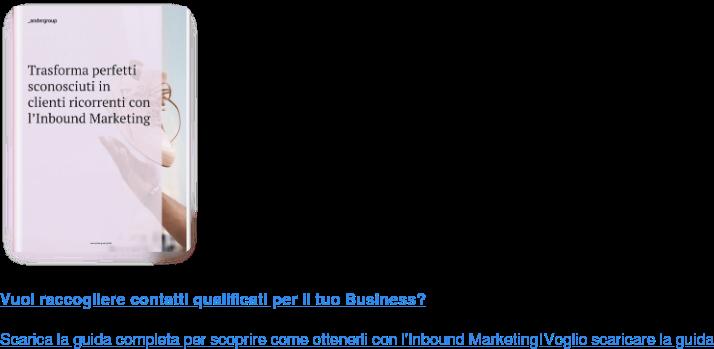 Vuoi raccogliere contatti qualificati per il tuo Business?  Scarica la guida completa per scoprire come ottenerli con l'Inbound Marketing! Voglio scaricare la guida  <https://www.ander.group/trasforma-perfetti-sconosciuti-in-clienti>
