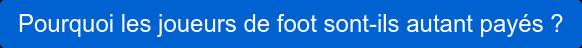 Pourquoi les joueurs de foot sont-ils autant payés ?