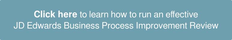 Click here to learn how  to run an effective JD Edwards  Business Process Improvement Review