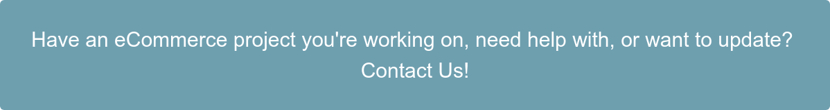 Have an eCommerce project you're working on, need help with, or want to update?  Contact Us!