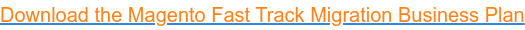 Download the Magento Fast Track Migration Business Plan