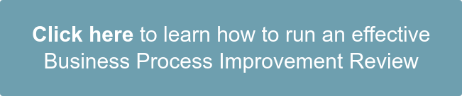 Click here to learn how to run an effective  Business Process Improvement Review
