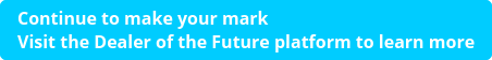 Continue to make your mark  Visit the Dealer of the Future platform to learn more