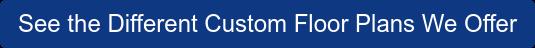 Seethe Different Custom Floor Plans We Offer