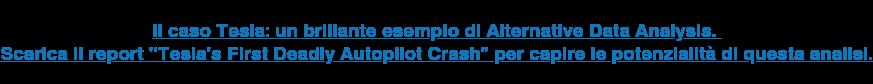 """Il caso Tesla: un brillante esempio di Alternative Data Analysis.  Scarica il report &quot;Tesla's First Deadly Autopilot Crash"""" per capire le  potenzialità di questa analisi.  <http://blog.finscience.com/scarica-il-report-alternative-data-analysis-teslas-first-deadly-autopilot-crash-0>"""
