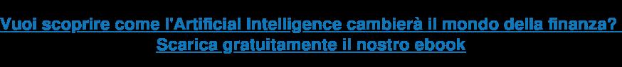 Vuoi scoprire come l'Artificial Intelligence cambierà il mondo della finanza?  Scarica gratuitamente il nostro ebook