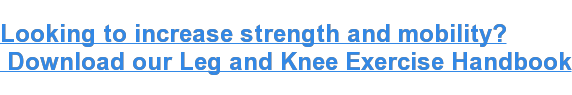 Looking to increase strength and mobility?   Download our Leg and Knee Exercise Handbook