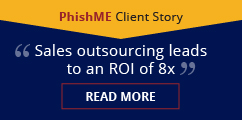 Sales outsourcing leads to an ROI of 8x. PhishME Client Story