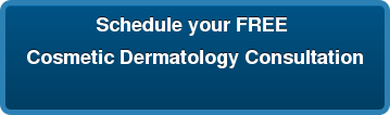 Schedule your FREE  Cosmetic Dermatology Consultation