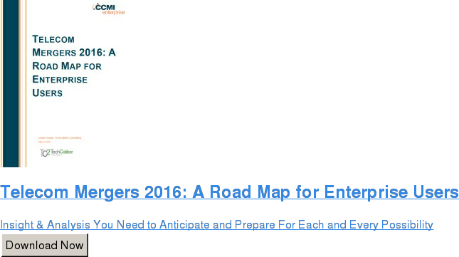 Telecom Mergers 2016: A Road Map for Enterprise Users  Insight & Analysis You Need to Anticipate and Prepare For Each and Every  Possibility Download Now