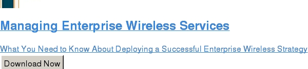 Managing Enterprise Wireless Services  What You Need to Know About Deploying a Successful Enterprise Wireless Strategy Download Now