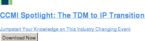 CCMI Spotlight: The TDM to IP Transition  Jumpstart Your Knowledge on This Industry Changing Event Download Now