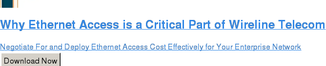 Why Ethernet Access is a Critical Part of Wireline Telecom  Negotiate For and Deploy Ethernet Access Cost Effectively for Your Enterprise  Network Download Now