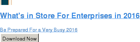 What's in Store For Enterprises in 2016  Be Prepared For a Very Busy 2016 Download Now