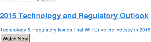 2015 Technology and Regulatory Outlook  Technology & Regulatory Issues That Will Drive the Industry in 2015 Watch Now