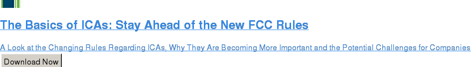 The Basics of ICAs: Stay Ahead of the New FCC Rules  A Look at the Changing Rules Regarding ICAs, Why They Are Becoming More  Important and the Potential Challenges for Companies Download Now