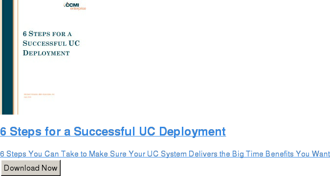 6 Steps for a Successful UC Deployment  6 Steps You Can Take to Make Sure Your UC System Delivers the Big Time  Benefits You Want Download Now