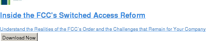 Inside the FCC's Switched Access Reform  Understand the Realities of the FCC's Order and the Challenges that Remain for  Your Company Download Now