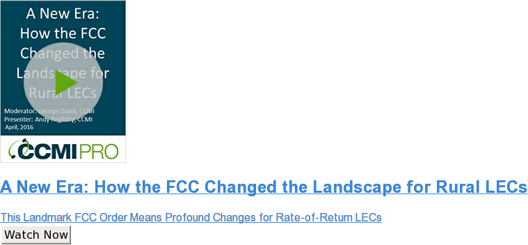 A New Era: How the FCC Changed the Landscape for Rural LECs  This Landmark FCC Order Means Profound Changes for Rate-of-Return LECs Watch Now